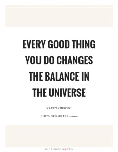 every-good-thing-you-do-changes-the-balance-in-the-universe-quote-1