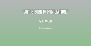 quote-w-h-auden-art-is-born-of-humiliation-111551